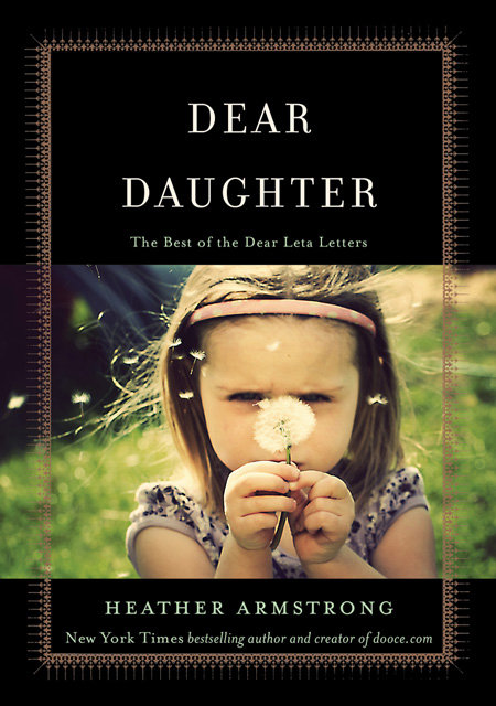 Dear Daughter Dooce mommy blogger and author of It Sucked and Then I Cried: How I Had a Baby, a Breakdown, and a Much Needed Margarita, Heather Armstrong, compiled the monthly letters she wrote to her daughter, Leta, for her first five years of life in Dear Daughter: The Best of the Dear Leta Letters. The love-filled notes chronicle the ups and downs of first-time motherhood with honesty and humor.