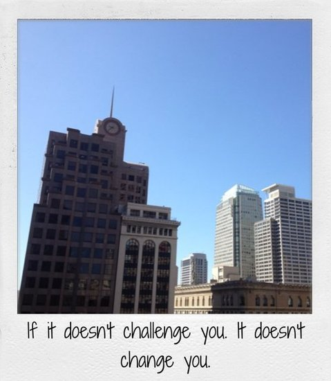 If it doesn't challenge you. It doesn't change you.