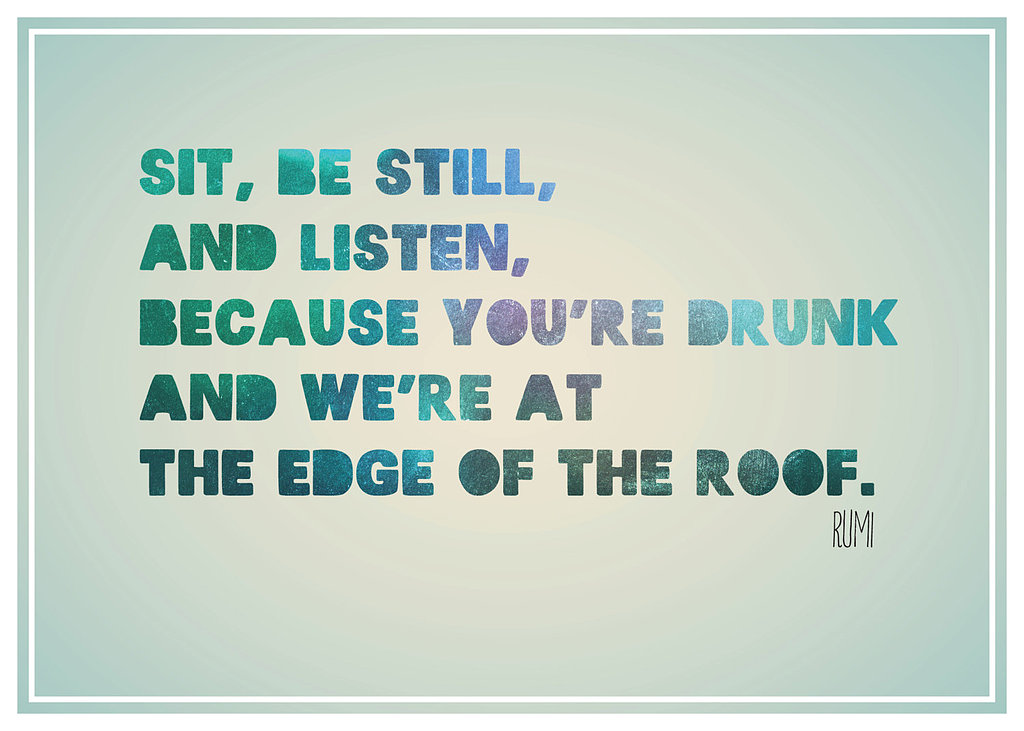 "This print reads, ""Sit, be still, and listen, because you're drunk and we're at the edge of the roof"" ($16) by Rumi."