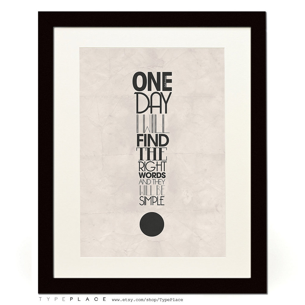 "This typography poster ($11) features Jack Kerouac's quote ""One day I will find the right words, and they will be simple."""