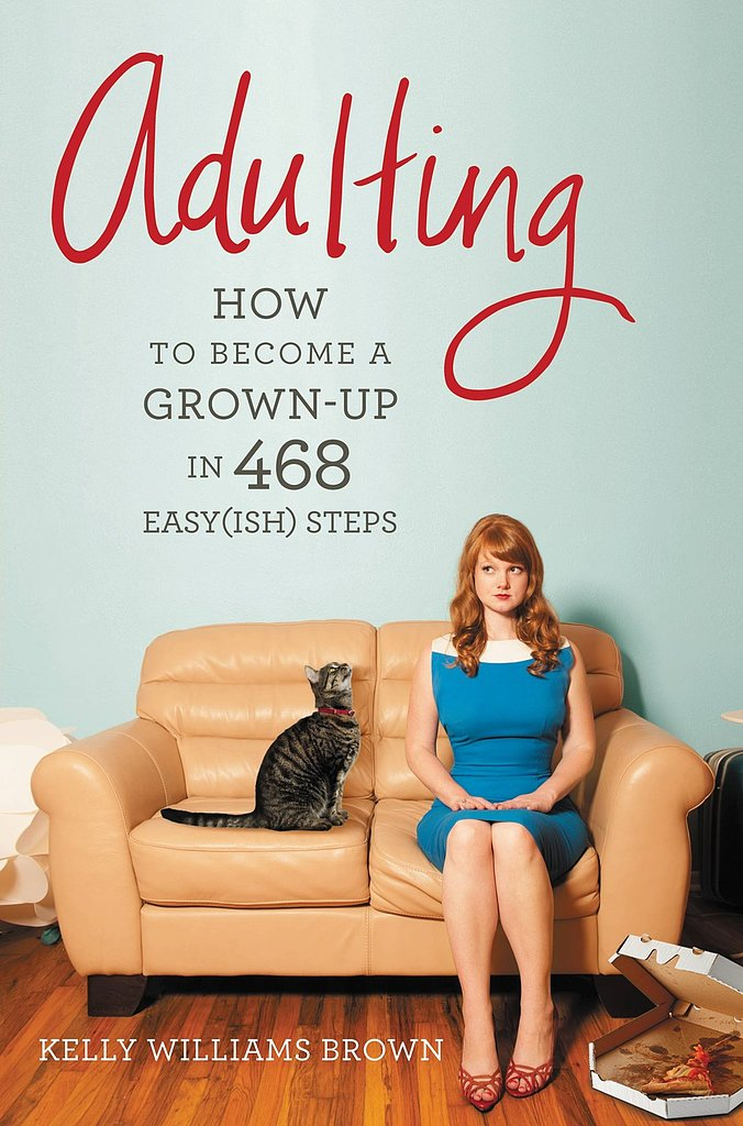 "Adulting Based on Kelly Williams Brown's blog Adulting, Adulting: How to Become a Grown-Up in 468 Easy(ish) Steps is for you ""if you graduated from college but still feel like a student,"" ""if you wear a business suit to job interviews but pajamas to the grocery store,"" and ""if you have your own apartment but no idea how to cook or clean."""