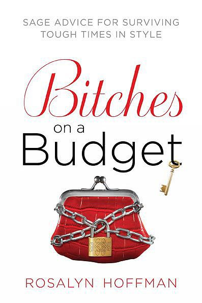 "Bitches on a Budget Rosalyn Hoffman's Bitches on a Budget: Sage Advice For Surviving Tough Times in Style is a ""fashion guru, travel agent, grooming consultant, therapist, sommelier, and life coach"" for the young-adult women pinching pennies in a less-than-ideal market."