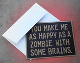 You make me as happy as a zombie with some brains ($6)