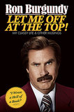 Let Me Off at the Top! My Classy Life and Other Musings by Ron Burgundy ($22)