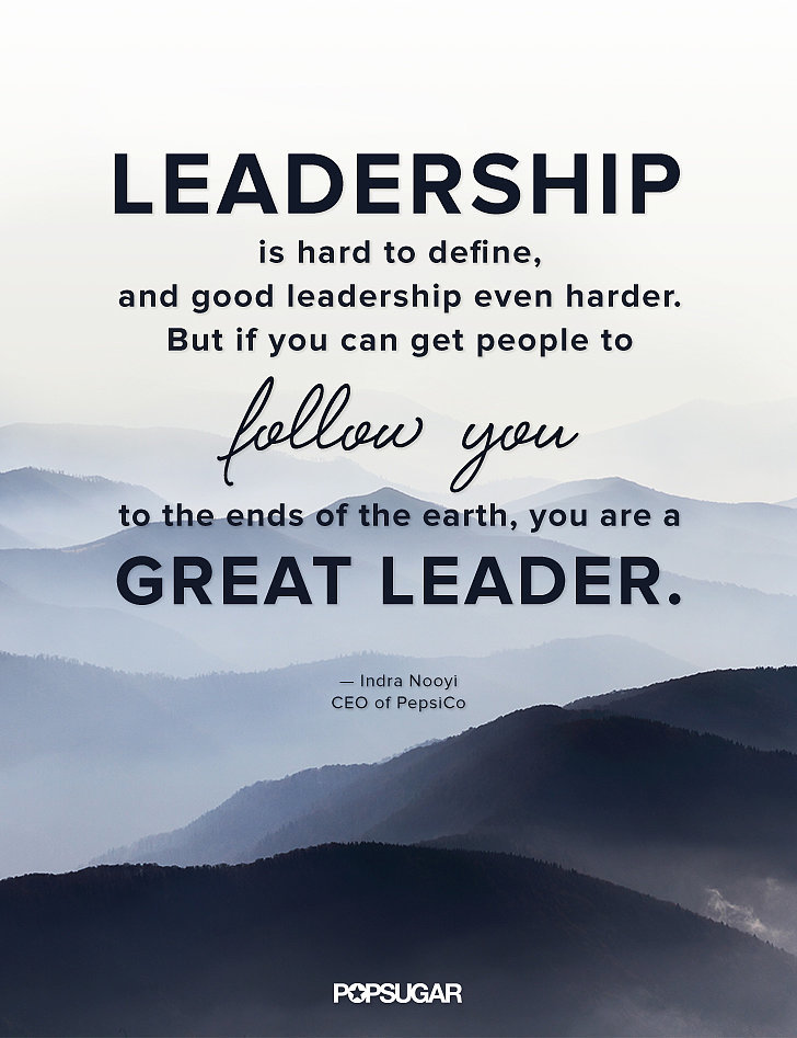 """Leadership is hard to define, and good leadership even harder. But if you can get people to follow you to the ends of the earth,you are a great leader."" — Indra Nooyi"