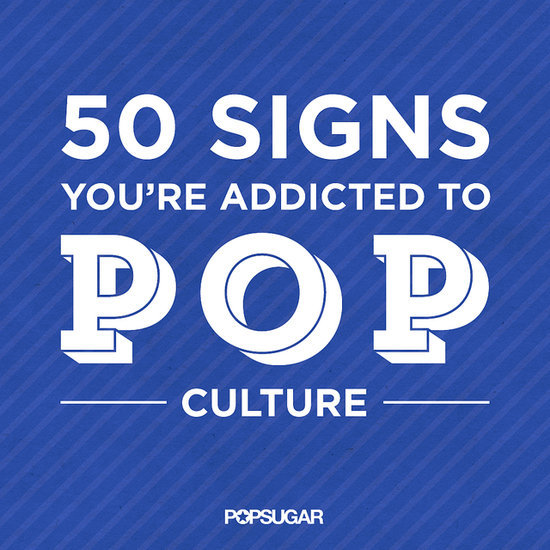 50 Signs You're Addicted to Pop Culture